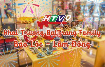 Truyền Hình HTV9 | Khai Trương BatTrang Family Bảo Lộc - Lâm Đồng