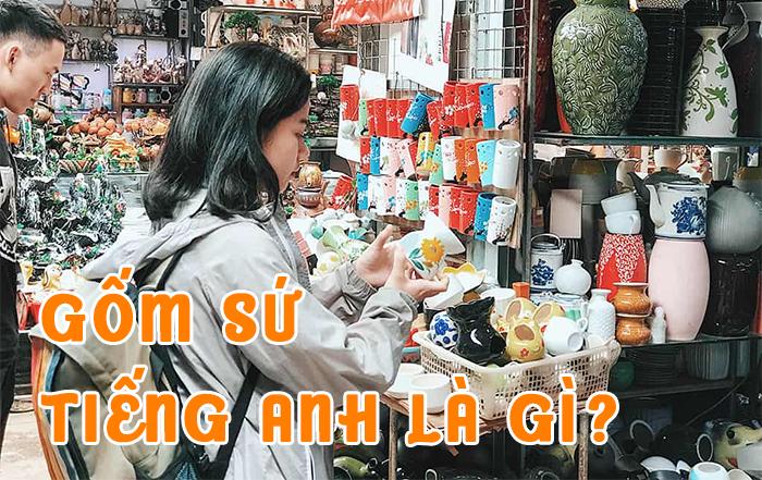 Gốm tiếng Anh là gì? Gốm sứ là gì và cách phân biệt gốm sứ
