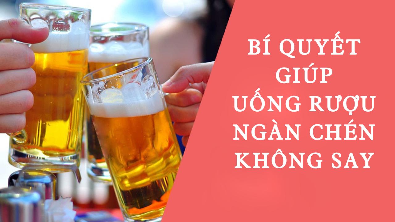 Chia sẻ các bí quyết giúp bạn uống ngàn chén không say
