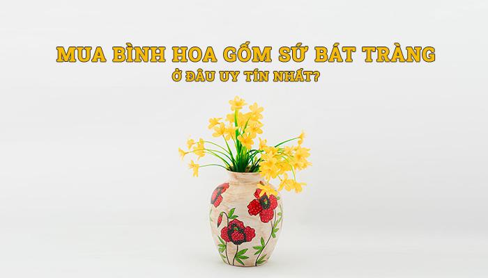 Mua bình hoa gốm sứ Bát Tràng ở đâu uy tín nhất?